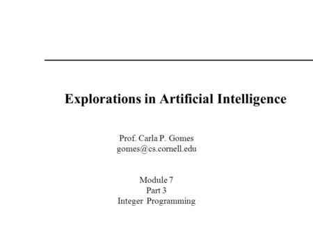 Explorations in Artificial Intelligence Prof. Carla P. Gomes Module 7 Part 3 Integer Programming.