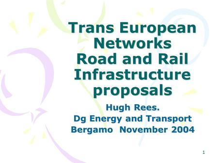 1 Trans European Networks Road and Rail Infrastructure proposals Hugh Rees. Dg Energy and Transport Bergamo November 2004.