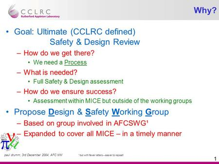 Paul drumm; 3rd December 2004; AFC MM 1 Why? Goal: Ultimate (CCLRC defined) Safety & Design Review –How do we get there? We need a Process –What is needed?