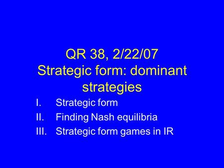 QR 38, 2/22/07 Strategic form: dominant strategies I.Strategic form II.Finding Nash equilibria III.Strategic form games in IR.
