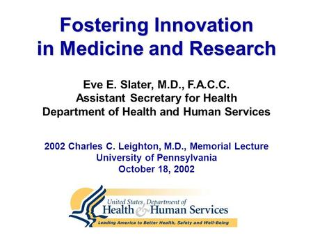 Eve E. Slater, M.D., F.A.C.C. Assistant Secretary for Health Department of Health and Human Services Fostering Innovation in Medicine and Research 2002.