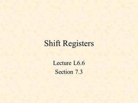 Shift Registers Lecture L6.6 Section 7.3. 4-Bit Shift Register.