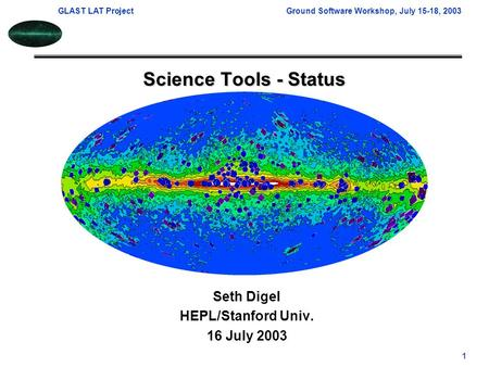 GLAST LAT ProjectGround Software Workshop, July 15-18, 2003 1 Science Tools - Status Seth Digel HEPL/Stanford Univ. 16 July 2003.