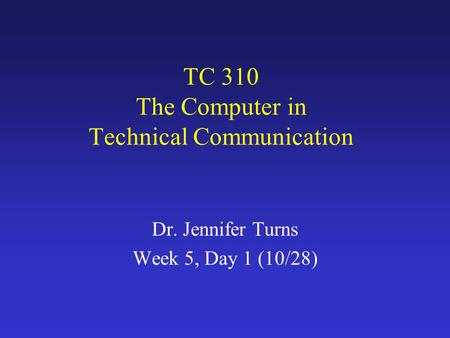 TC 310 The Computer in Technical Communication Dr. Jennifer Turns Week 5, Day 1 (10/28)