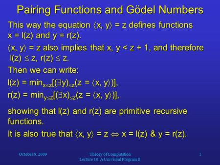 October 8, 2009Theory of Computation Lecture 10: A Universal Program II 1 Pairing Functions and Gödel Numbers This way the equation  x, y  = z defines.