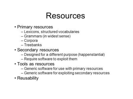 Resources Primary resources – Lexicons, structured vocabularies – Grammars (in widest sense) – Corpora – Treebanks Secondary resources – Designed for a.