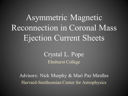 Asymmetric Magnetic Reconnection in Coronal Mass Ejection Current Sheets Crystal L. Pope Elmhurst College Advisors: Nick Murphy & Mari Paz Miralles Harvard-Smithsonian.