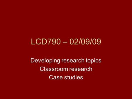 LCD790 – 02/09/09 Developing research topics Classroom research Case studies.