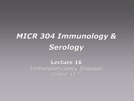 MICR 304 Immunology & Serology Lecture 16 Immunodeficiency Diseases Chapter 12.7- Lecture 16 Immunodeficiency Diseases Chapter 12.7-