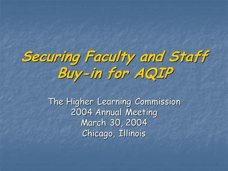 Securing Faculty and Staff Buy-in for AQIP The Higher Learning Commission 2004 Annual Meeting March 30, 2004 Chicago, Illinois.