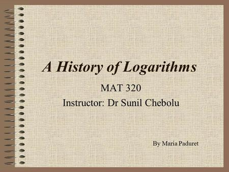 A History of Logarithms MAT 320 Instructor: Dr Sunil Chebolu By Maria Paduret.