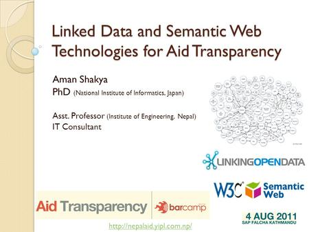 Linked Data and Semantic Web Technologies for Aid Transparency Aman Shakya PhD (National Institute of Informatics, Japan) Asst. Professor (Institute of.