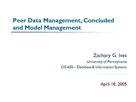 Peer Data Management, Concluded and Model Management Zachary G. Ives University of Pennsylvania CIS 650 – Database & Information Systems April 18, 2005.