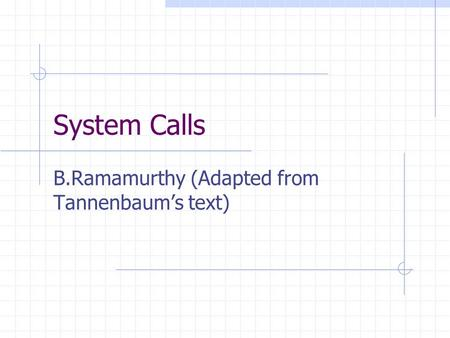 System Calls B.Ramamurthy (Adapted from Tannenbaum's text)
