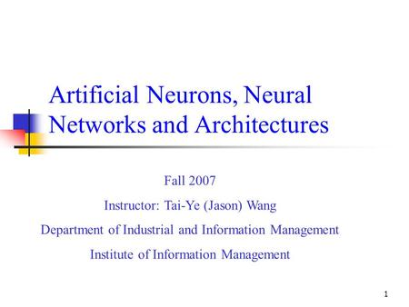 1 Artificial Neurons, Neural Networks and Architectures Fall 2007 Instructor: Tai-Ye (Jason) Wang Department of Industrial and Information Management Institute.