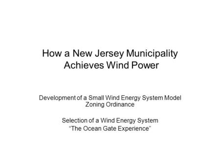 "How a New Jersey Municipality Achieves Wind Power Development of a Small Wind Energy System Model Zoning Ordinance Selection of a Wind Energy System ""The."