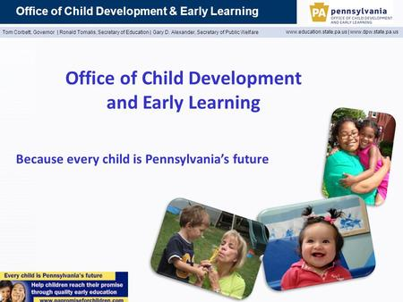 Office of Child Development & Early Learning Tom Corbett, Governor | Ronald Tomalis, Secretary of Education | Gary D. Alexander, Secretary of Public Welfare.