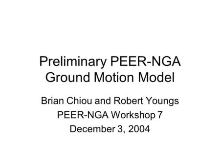 Preliminary PEER-NGA Ground Motion Model Brian Chiou and Robert Youngs PEER-NGA Workshop 7 December 3, 2004.