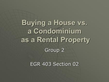 Buying a House vs. a Condominium as a Rental Property Group 2 EGR 403 Section 02.