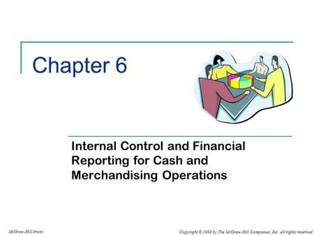 Copyright © 2008 by The McGraw-Hill Companies, Inc. All rights reserved. McGraw-Hill/Irwin Chapter 6 Internal Control and Financial Reporting for Cash.