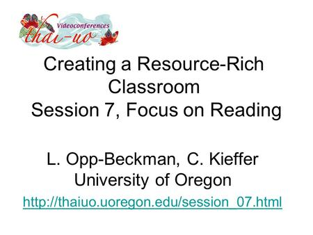 Creating a Resource-Rich Classroom Session 7, Focus on Reading L. Opp-Beckman, C. Kieffer University of Oregon
