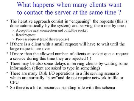 "What happens when many clients want to contact the server at the same time ?  The iterative approach consist in ""enqueuing"" the requests (this is done."