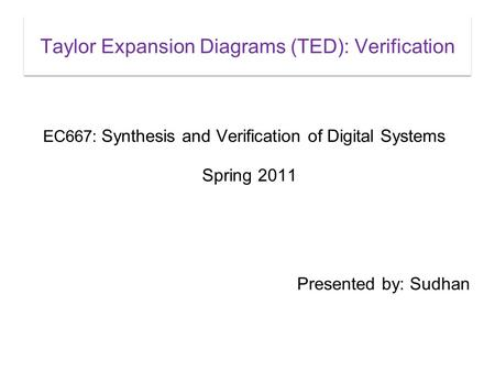 Taylor Expansion Diagrams (TED): Verification EC667: Synthesis and Verification of Digital Systems Spring 2011 Presented by: Sudhan.