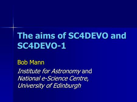 The aims of SC4DEVO and SC4DEVO-1 Bob Mann Institute for Astronomy and National e-Science Centre, University of Edinburgh.