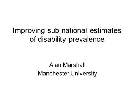 Improving sub national estimates of disability prevalence Alan Marshall Manchester University.