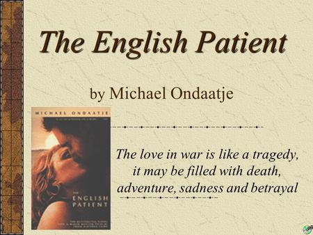 The English Patient The English Patient by Michael Ondaatje The love in war is like a tragedy, it may be filled with death, adventure, sadness and betrayal.