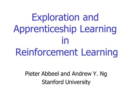 Exploration and Apprenticeship Learning in Reinforcement Learning Pieter Abbeel and Andrew Y. Ng Stanford University.