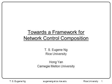 T. S. Eugene Ngeugeneng at cs.rice.edu Rice University1 Towards a Framework for Network Control Composition T. S. Eugene Ng Rice University Hong Yan Carnegie.