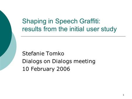 1 Shaping in Speech Graffiti: results from the initial user study Stefanie Tomko Dialogs on Dialogs meeting 10 February 2006.