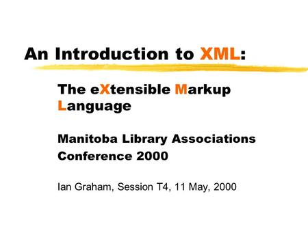 An Introduction to XML: The eXtensible Markup Language Manitoba Library Associations Conference 2000 Ian Graham, Session T4, 11 May, 2000.