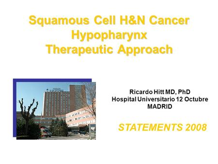 Squamous Cell H&N Cancer Hypopharynx Therapeutic Approach Ricardo Hitt MD, PhD Hospital Universitario 12 Octubre MADRID STATEMENTS 2008.
