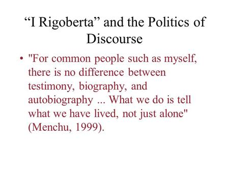 """I Rigoberta"" and the Politics of Discourse For common people such as myself, there is no difference between testimony, biography, and autobiography..."