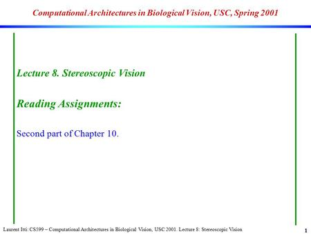 Laurent Itti: CS599 – Computational Architectures in Biological Vision, USC 2001. Lecture 8: Stereoscopic Vision 1 Computational Architectures in Biological.