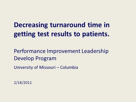 Decreasing turnaround time in getting test results to patients. Performance Improvement Leadership Develop Program University of Missouri – Columbia 2/18/2011.