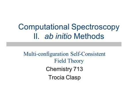 Computational Spectroscopy II. ab initio Methods Multi-configuration Self-Consistent Field Theory Chemistry 713 Trocia Clasp.