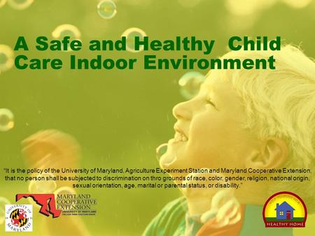 "A Safe and Healthy Child Care Indoor Environment ""It is the policy of the University of Maryland, Agriculture Experiment Station and Maryland Cooperative."