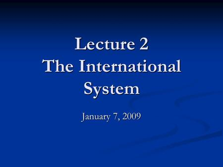 Lecture 2 The International System January 7, 2009.