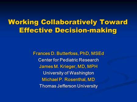 Working Collaboratively Toward Effective Decision-making Frances D. Butterfoss, PhD, MSEd Center for Pediatric Research James M. Krieger, MD, MPH University.