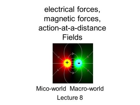 Electrical forces, magnetic forces, action-at-a-distance Fields Mico-world Macro-world Lecture 8 + -