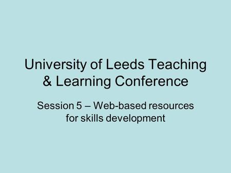 University of Leeds Teaching & Learning Conference Session 5 – Web-based resources for skills development.