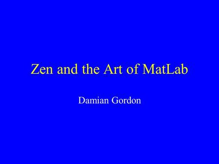 Zen and the Art of <strong>MatLab</strong> Damian Gordon. Hard work done by : Daphne Gilbert & Susan Lazarus.