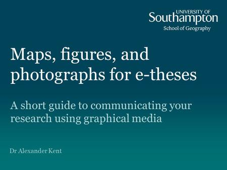 Maps, figures, and photographs for e-theses A short guide to communicating your research using graphical media Dr Alexander Kent.
