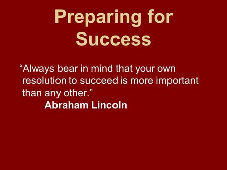 "Preparing for Success ""Always bear in mind that your own resolution to succeed is more important than any other."" Abraham Lincoln."