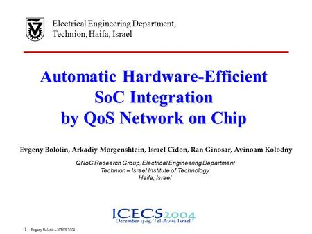 1 Evgeny Bolotin – ICECS 2004 Automatic Hardware-Efficient SoC Integration by QoS Network on Chip Electrical Engineering Department, Technion, Haifa, Israel.