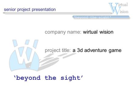 Senior project presentation company name: wirtual wision project title: a 3d adventure game 'beyond the sight'