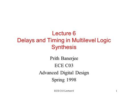 ECE C03 Lecture 61 Lecture 6 Delays and Timing in Multilevel Logic Synthesis Prith Banerjee ECE C03 Advanced Digital Design Spring 1998.